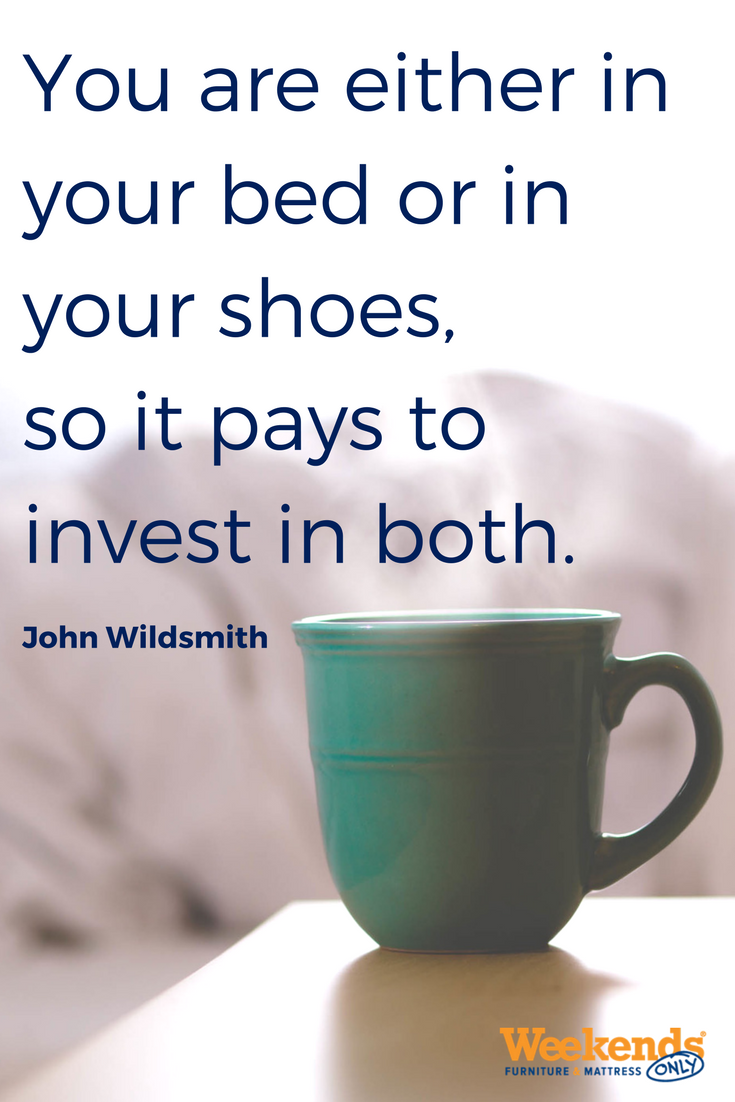 You are either in your bed or in your shoes, so it pays to invest in both - Weekends Only Furniture and Mattress